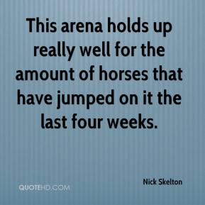 Nick Skelton  - This arena holds up really well for the amount of horses that have jumped on it the last four weeks.