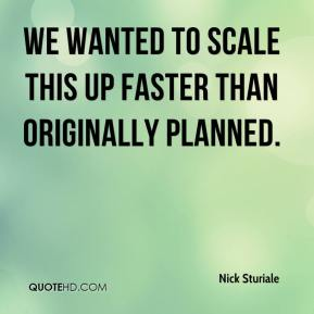 Nick Sturiale  - We wanted to scale this up faster than originally planned.