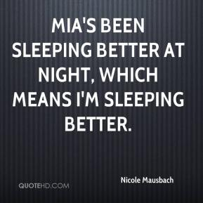 Nicole Mausbach  - Mia's been sleeping better at night, which means I'm sleeping better.