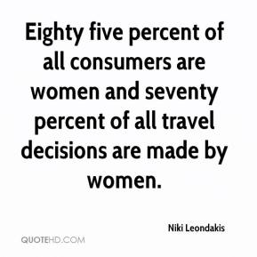 Niki Leondakis  - Eighty five percent of all consumers are women and seventy percent of all travel decisions are made by women.