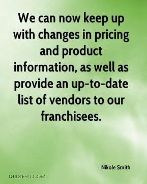 Nikole Smith  - We can now keep up with changes in pricing and product information, as well as provide an up-to-date list of vendors to our franchisees.