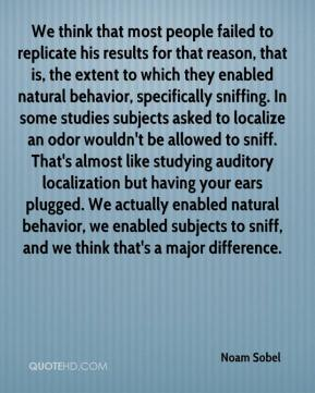 Noam Sobel  - We think that most people failed to replicate his results for that reason, that is, the extent to which they enabled natural behavior, specifically sniffing. In some studies subjects asked to localize an odor wouldn't be allowed to sniff. That's almost like studying auditory localization but having your ears plugged. We actually enabled natural behavior, we enabled subjects to sniff, and we think that's a major difference.