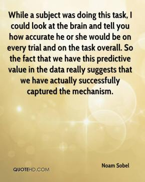 Noam Sobel  - While a subject was doing this task, I could look at the brain and tell you how accurate he or she would be on every trial and on the task overall. So the fact that we have this predictive value in the data really suggests that we have actually successfully captured the mechanism.