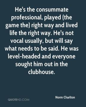 He's the consummate professional, played (the game the) right way and lived life the right way. He's not vocal usually, but will say what needs to be said. He was level-headed and everyone sought him out in the clubhouse.