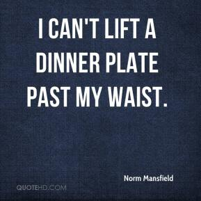 Norm Mansfield  - I can't lift a dinner plate past my waist.