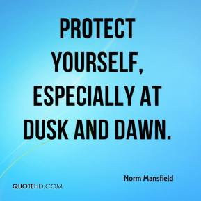 Norm Mansfield  - Protect yourself, especially at dusk and dawn.