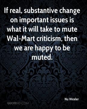 Nu Wexler  - If real, substantive change on important issues is what it will take to mute Wal-Mart criticism, then we are happy to be muted.
