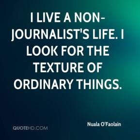 Nuala O'Faolain  - I live a non-journalist's life. I look for the texture of ordinary things.