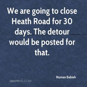 Numan Babieh  - We are going to close Heath Road for 30 days. The detour would be posted for that.