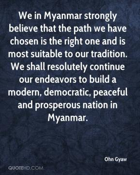 Ohn Gyaw  - We in Myanmar strongly believe that the path we have chosen is the right one and is most suitable to our tradition. We shall resolutely continue our endeavors to build a modern, democratic, peaceful and prosperous nation in Myanmar.