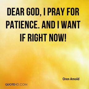 Dear God, I pray for patience. And I want if RIGHT NOW!