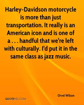 Orvel Wilson  - Harley-Davidson motorcycle is more than just transportation. It really is an American icon and is one of a . . . handful that we're left with culturally. I'd put it in the same class as jazz music.