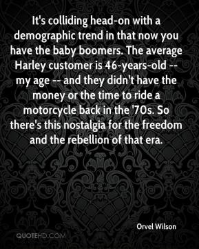 Orvel Wilson  - It's colliding head-on with a demographic trend in that now you have the baby boomers. The average Harley customer is 46-years-old -- my age -- and they didn't have the money or the time to ride a motorcycle back in the '70s. So there's this nostalgia for the freedom and the rebellion of that era.