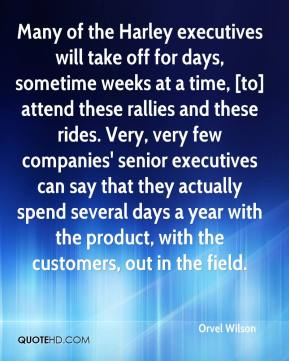 Orvel Wilson  - Many of the Harley executives will take off for days, sometime weeks at a time, [to] attend these rallies and these rides. Very, very few companies' senior executives can say that they actually spend several days a year with the product, with the customers, out in the field.