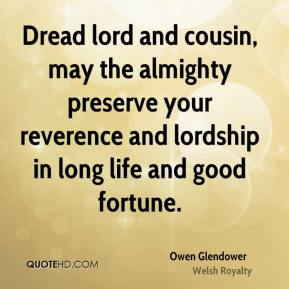 Owen Glendower - Dread lord and cousin, may the almighty preserve your reverence and lordship in long life and good fortune.