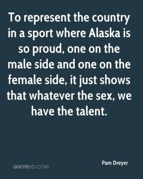 Pam Dreyer  - To represent the country in a sport where Alaska is so proud, one on the male side and one on the female side, it just shows that whatever the sex, we have the talent.