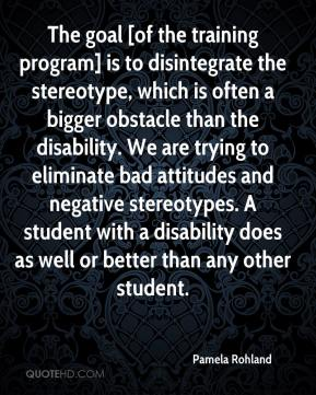 Pamela Rohland  - The goal [of the training program] is to disintegrate the stereotype, which is often a bigger obstacle than the disability. We are trying to eliminate bad attitudes and negative stereotypes. A student with a disability does as well or better than any other student.