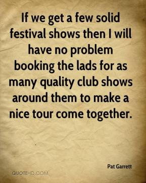 Pat Garrett - If we get a few solid festival shows then I will have no problem booking the lads for as many quality club shows around them to make a nice tour come together.