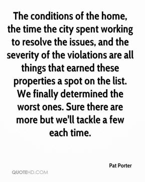 Pat Porter  - The conditions of the home, the time the city spent working to resolve the issues, and the severity of the violations are all things that earned these properties a spot on the list. We finally determined the worst ones. Sure there are more but we'll tackle a few each time.