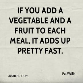 If you add a vegetable and a fruit to each meal, it adds up pretty fast.