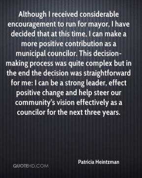 Patricia Heintzman  - Although I received considerable encouragement to run for mayor, I have decided that at this time, I can make a more positive contribution as a municipal councilor. This decision-making process was quite complex but in the end the decision was straightforward for me: I can be a strong leader, effect positive change and help steer our community's vision effectively as a councilor for the next three years.