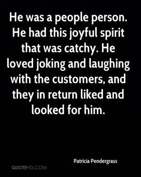 Patricia Pendergrass  - He was a people person. He had this joyful spirit that was catchy. He loved joking and laughing with the customers, and they in return liked and looked for him.