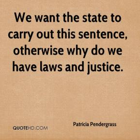 Patricia Pendergrass  - We want the state to carry out this sentence, otherwise why do we have laws and justice.