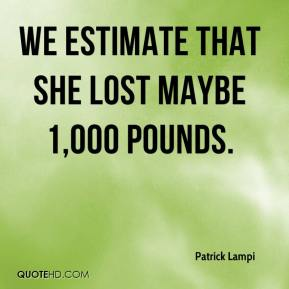 Patrick Lampi  - We estimate that she lost maybe 1,000 pounds.