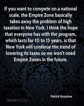 Patrick Rountree  - If you want to compete on a national scale, the Empire Zone basically takes away the problem of high taxation in New York. I think the hope that everyone has with the program, which lasts for 10 to 15 years, is that New York will continue the trend of lowering its taxes so we won't need Empire Zones in the future.
