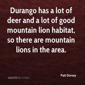Patt Dorsey  - Durango has a lot of deer and a lot of good mountain lion habitat, so there are mountain lions in the area.