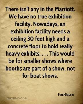 Paul Glauser  - There isn't any in the Marriott. We have no true exhibition facility. Nowadays, an exhibition facility needs a ceiling 30 feet high and a concrete floor to hold really heavy exhibits. . . . This would be for smaller shows where booths are part of a show, not for boat shows.