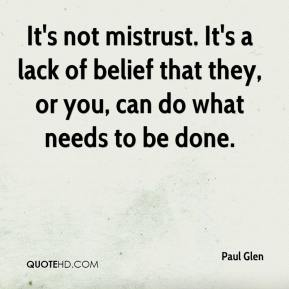 Paul Glen  - It's not mistrust. It's a lack of belief that they, or you, can do what needs to be done.