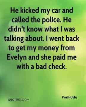 Paul Hobbs  - He kicked my car and called the police. He didn't know what I was talking about. I went back to get my money from Evelyn and she paid me with a bad check.