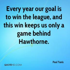Paul Tanis  - Every year our goal is to win the league, and this win keeps us only a game behind Hawthorne.