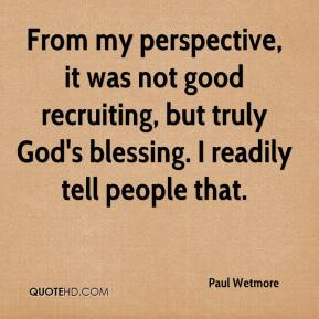 Paul Wetmore  - From my perspective, it was not good recruiting, but truly God's blessing. I readily tell people that.
