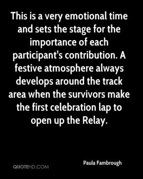 Paula Fambrough  - This is a very emotional time and sets the stage for the importance of each participant's contribution. A festive atmosphere always develops around the track area when the survivors make the first celebration lap to open up the Relay.
