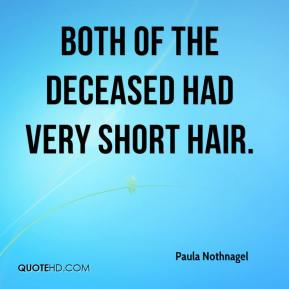 Paula Nothnagel  - Both of the deceased had very short hair.