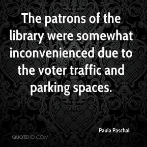 Paula Paschal  - The patrons of the library were somewhat inconvenienced due to the voter traffic and parking spaces.