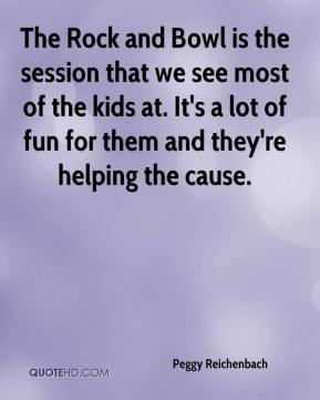 Peggy Reichenbach  - The Rock and Bowl is the session that we see most of the kids at. It's a lot of fun for them and they're helping the cause.