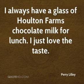 Perry Lilley  - I always have a glass of Houlton Farms chocolate milk for lunch. I just love the taste.
