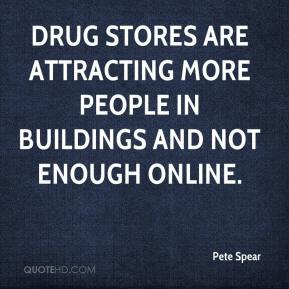 Pete Spear  - Drug stores are attracting more people in buildings and not enough online.