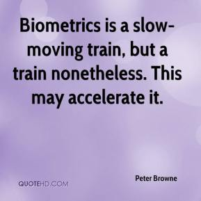 Peter Browne  - Biometrics is a slow-moving train, but a train nonetheless. This may accelerate it.