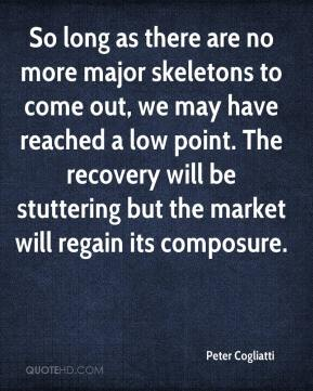Peter Cogliatti  - So long as there are no more major skeletons to come out, we may have reached a low point. The recovery will be stuttering but the market will regain its composure.