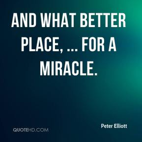 Peter Elliott  - And what better place, ... for a miracle.