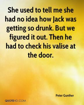 Peter Gunther  - She used to tell me she had no idea how Jack was getting so drunk. But we figured it out. Then he had to check his valise at the door.