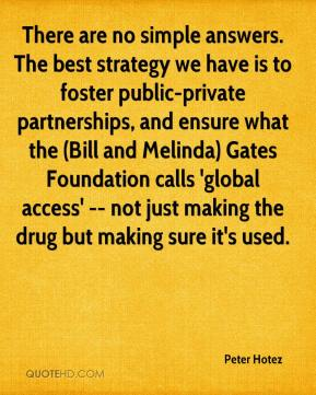 Peter Hotez  - There are no simple answers. The best strategy we have is to foster public-private partnerships, and ensure what the (Bill and Melinda) Gates Foundation calls 'global access' -- not just making the drug but making sure it's used.