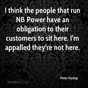 Peter Hyslop  - I think the people that run NB Power have an obligation to their customers to sit here. I'm appalled they're not here.