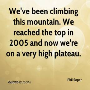 Phil Soper  - We've been climbing this mountain. We reached the top in 2005 and now we're on a very high plateau.