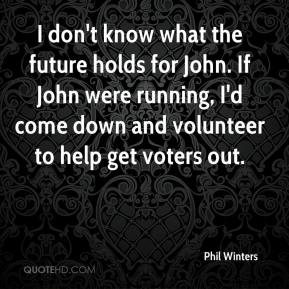 Phil Winters  - I don't know what the future holds for John. If John were running, I'd come down and volunteer to help get voters out.