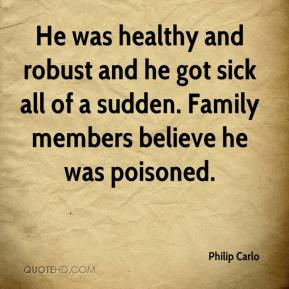 Philip Carlo  - He was healthy and robust and he got sick all of a sudden. Family members believe he was poisoned.